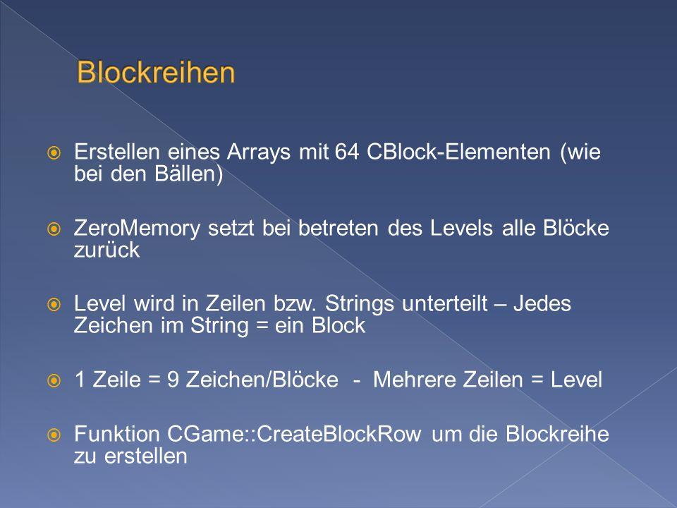 Erstellen eines Arrays mit 64 CBlock-Elementen (wie bei den Bällen) ZeroMemory setzt bei betreten des Levels alle Blöcke zurück Level wird in Zeilen bzw.