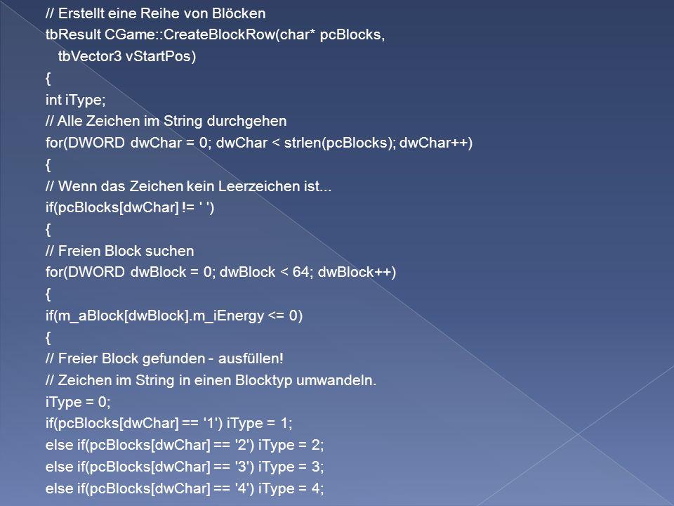 // Erstellt eine Reihe von Blöcken tbResult CGame::CreateBlockRow(char* pcBlocks, tbVector3 vStartPos) { int iType; // Alle Zeichen im String durchgehen for(DWORD dwChar = 0; dwChar < strlen(pcBlocks); dwChar++) { // Wenn das Zeichen kein Leerzeichen ist...