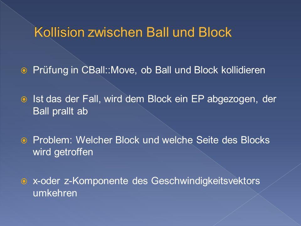 Prüfung in CBall::Move, ob Ball und Block kollidieren Ist das der Fall, wird dem Block ein EP abgezogen, der Ball prallt ab Problem: Welcher Block und welche Seite des Blocks wird getroffen x-oder z-Komponente des Geschwindigkeitsvektors umkehren