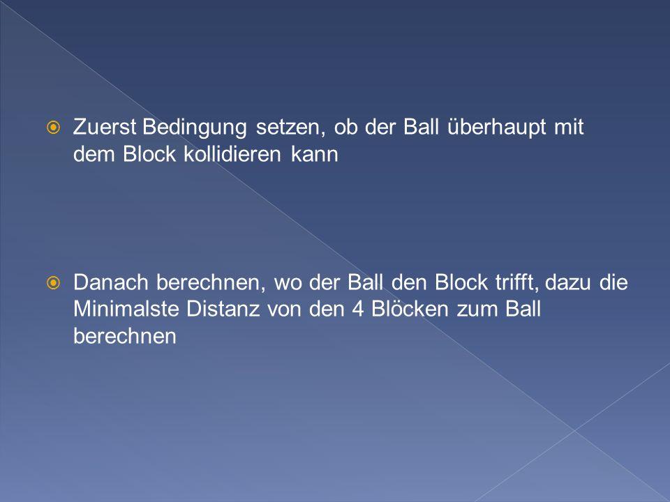 Zuerst Bedingung setzen, ob der Ball überhaupt mit dem Block kollidieren kann Danach berechnen, wo der Ball den Block trifft, dazu die Minimalste Distanz von den 4 Blöcken zum Ball berechnen