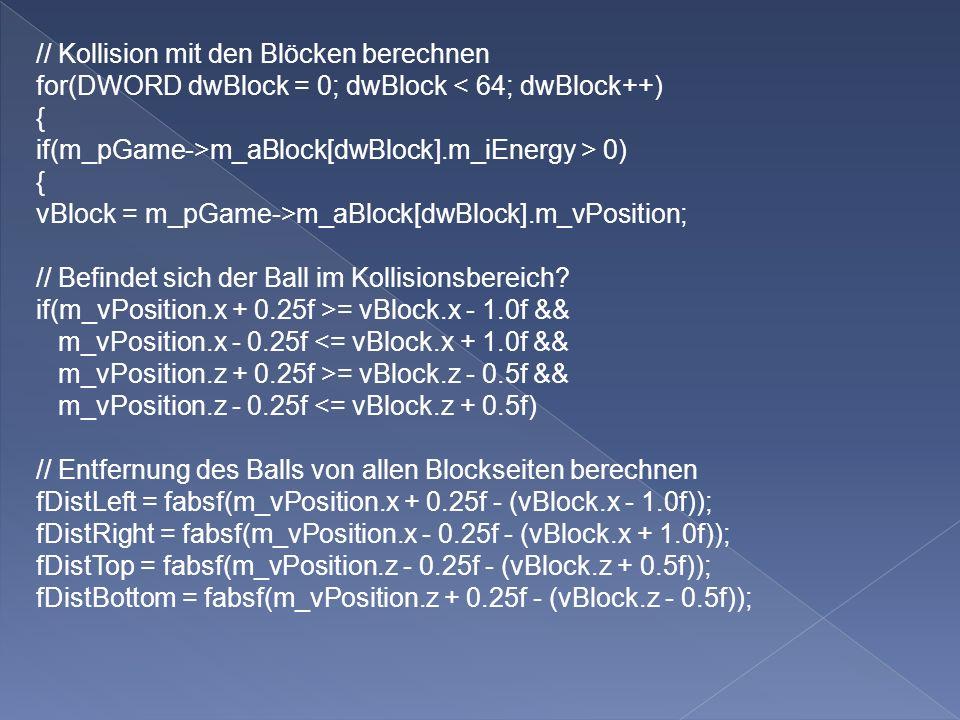 // Kollision mit den Blöcken berechnen for(DWORD dwBlock = 0; dwBlock < 64; dwBlock++) { if(m_pGame->m_aBlock[dwBlock].m_iEnergy > 0) { vBlock = m_pGame->m_aBlock[dwBlock].m_vPosition; // Befindet sich der Ball im Kollisionsbereich.