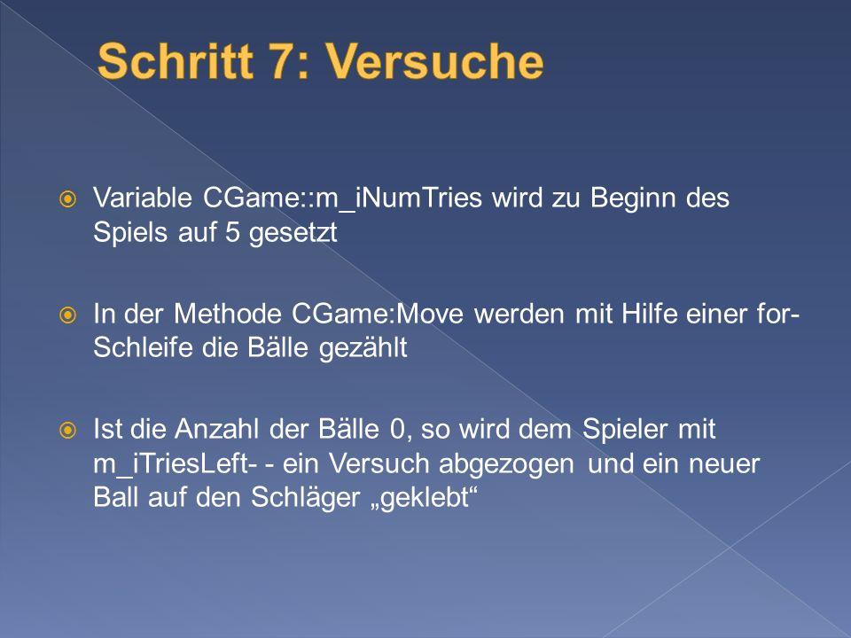 Variable CGame::m_iNumTries wird zu Beginn des Spiels auf 5 gesetzt In der Methode CGame:Move werden mit Hilfe einer for- Schleife die Bälle gezählt Ist die Anzahl der Bälle 0, so wird dem Spieler mit m_iTriesLeft- - ein Versuch abgezogen und ein neuer Ball auf den Schläger geklebt