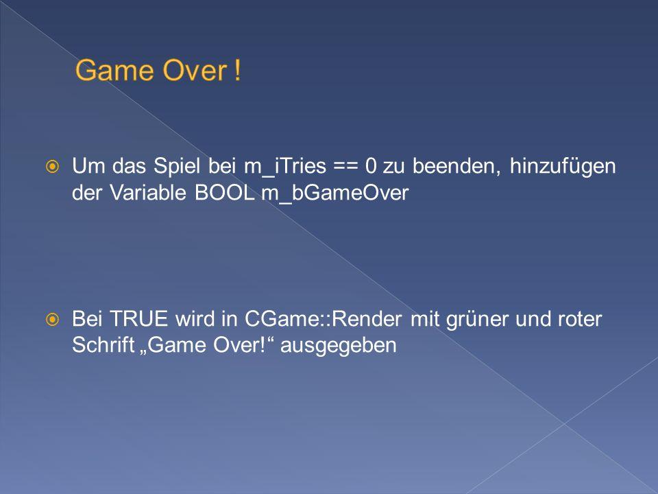 Um das Spiel bei m_iTries == 0 zu beenden, hinzufügen der Variable BOOL m_bGameOver Bei TRUE wird in CGame::Render mit grüner und roter Schrift Game Over.