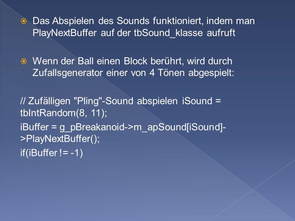 Das Abspielen des Sounds funktioniert, indem man PlayNextBuffer auf der tbSound_klasse aufruft Wenn der Ball einen Block berührt, wird durch Zufallsgenerator einer von 4 Tönen abgespielt: // Zufälligen Pling -Sound abspielen iSound = tbIntRandom(8, 11); iBuffer = g_pBreakanoid->m_apSound[iSound]- >PlayNextBuffer(); if(iBuffer != -1)
