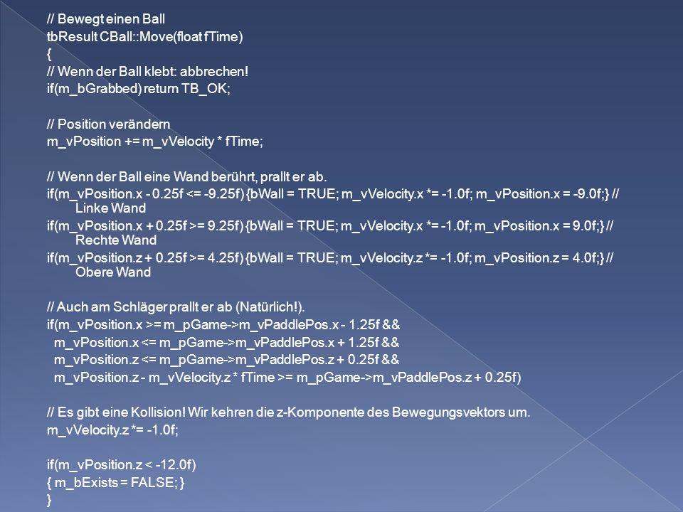 Implementieren der Methode Cball::Render tbMatrixTranslation(GetAbsPosition()) verschiebt Ballmodell an richtige Stelle Absolute Position des Balls wird gebraucht in Translationsmatrix, sonst ist sie relativ zum Schläger CGame::m_pBallModel->Render rendert danach den Ball