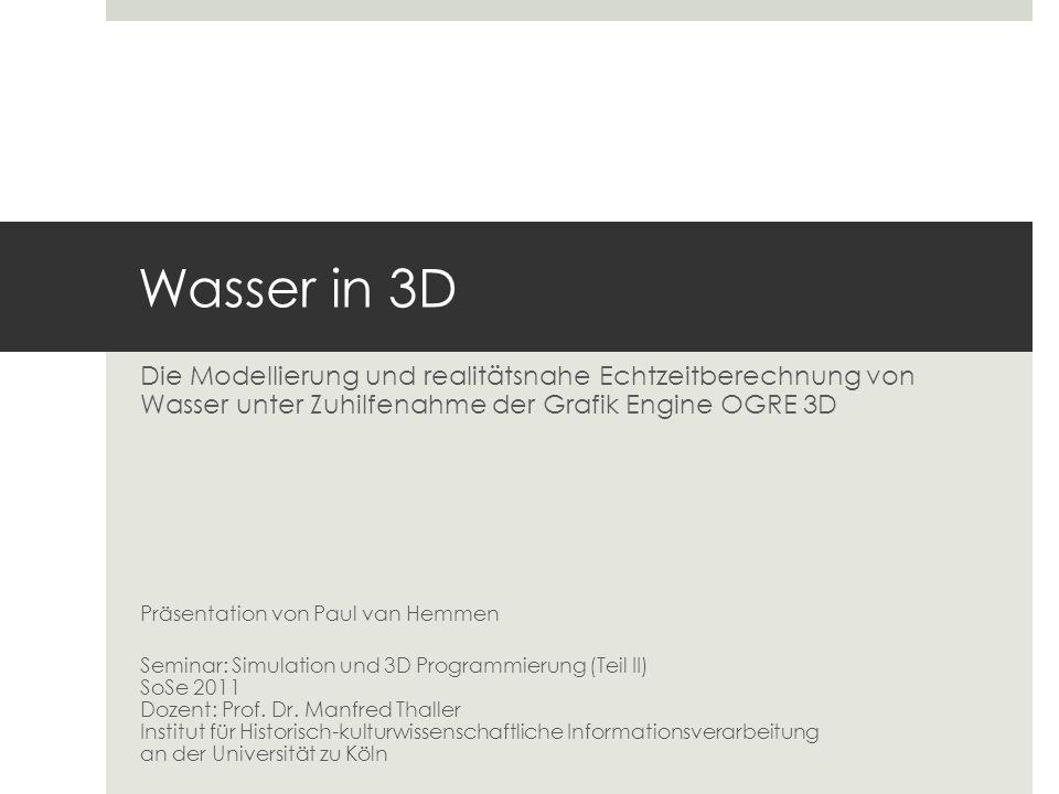 Wasser in 3D Die Modellierung und realitätsnahe Echtzeitberechnung von Wasser unter Zuhilfenahme der Grafik Engine OGRE 3D Präsentation von Paul van H
