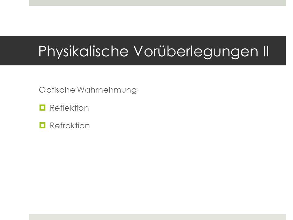Physikalische Vorüberlegungen II Optische Wahrnehmung: Reflektion Refraktion