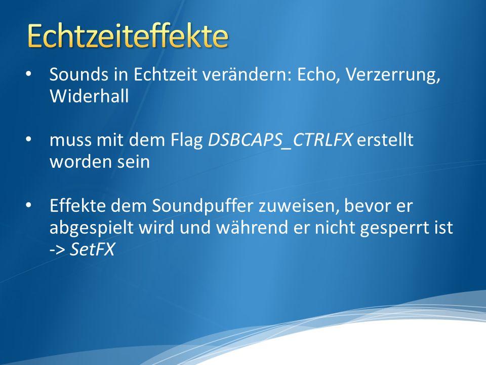 Sounds in Echtzeit verändern: Echo, Verzerrung, Widerhall muss mit dem Flag DSBCAPS_CTRLFX erstellt worden sein Effekte dem Soundpuffer zuweisen, bevor er abgespielt wird und während er nicht gesperrt ist -> SetFX