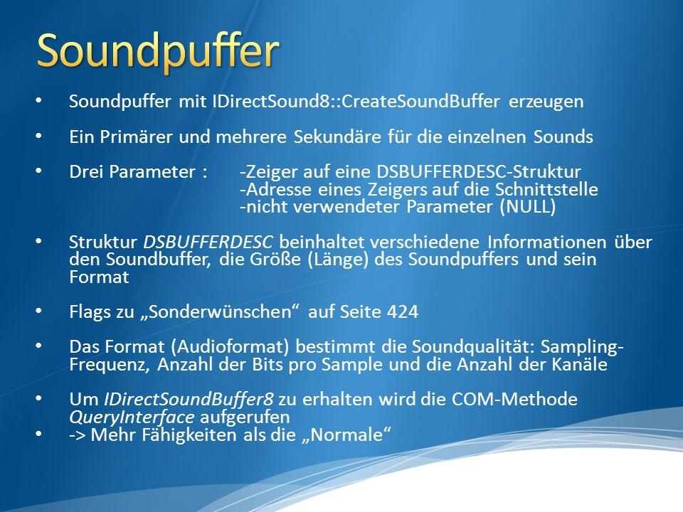 Soundpuffer mit IDirectSound8::CreateSoundBuffer erzeugen Ein Primärer und mehrere Sekundäre für die einzelnen Sounds Drei Parameter : -Zeiger auf eine DSBUFFERDESC-Struktur -Adresse eines Zeigers auf die Schnittstelle -nicht verwendeter Parameter (NULL) Struktur DSBUFFERDESC beinhaltet verschiedene Informationen über den Soundbuffer, die Größe (Länge) des Soundpuffers und sein Format Flags zu Sonderwünschen auf Seite 424 Das Format (Audioformat) bestimmt die Soundqualität: Sampling- Frequenz, Anzahl der Bits pro Sample und die Anzahl der Kanäle Um IDirectSoundBuffer8 zu erhalten wird die COM-Methode QueryInterface aufgerufen -> Mehr Fähigkeiten als die Normale