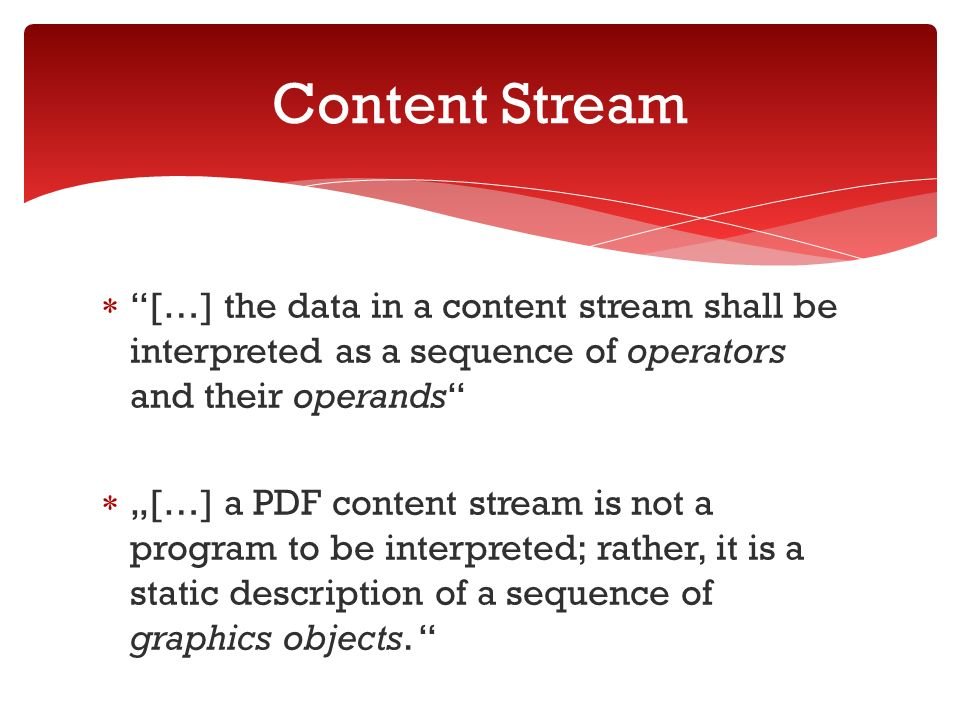 […] the data in a content stream shall be interpreted as a sequence of operators and their operands […] a PDF content stream is not a program to be interpreted; rather, it is a static description of a sequence of graphics objects.