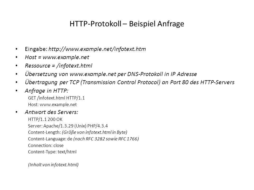 HTTP-Protokoll – Beispiel Anfrage Eingabe: http://www.example.net/infotext.htm Host = www.example.net Ressource = /infotext.html Übersetzung von www.example.net per DNS-Protokoll in IP Adresse Übertragung per TCP (Transmission Control Protocol) an Port 80 des HTTP-Servers Anfrage in HTTP: GET /infotext.html HTTP/1.1 Host: www.example.net Antwort des Servers: HTTP/1.1 200 OK Server: Apache/1.3.29 (Unix) PHP/4.3.4 Content-Length: (Größe von infotext.html in Byte) Content-Language: de (nach RFC 3282 sowie RFC 1766) Connection: close Content-Type: text/html (Inhalt von infotext.html)