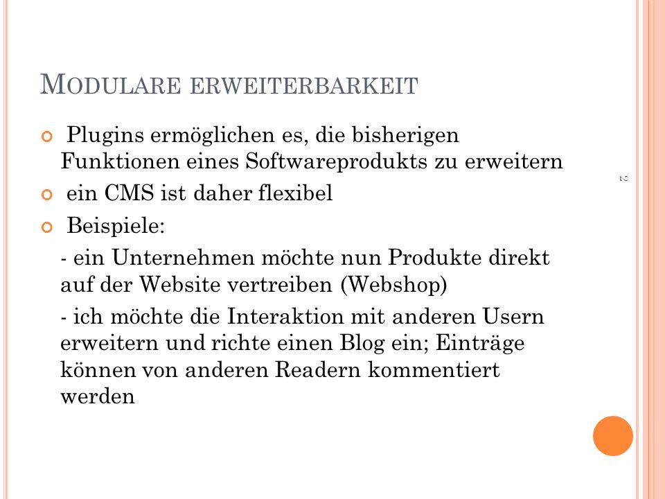 M ODULARE ERWEITERBARKEIT Plugins ermöglichen es, die bisherigen Funktionen eines Softwareprodukts zu erweitern ein CMS ist daher flexibel Beispiele: - ein Unternehmen möchte nun Produkte direkt auf der Website vertreiben (Webshop) - ich möchte die Interaktion mit anderen Usern erweitern und richte einen Blog ein; Einträge können von anderen Readern kommentiert werden 2