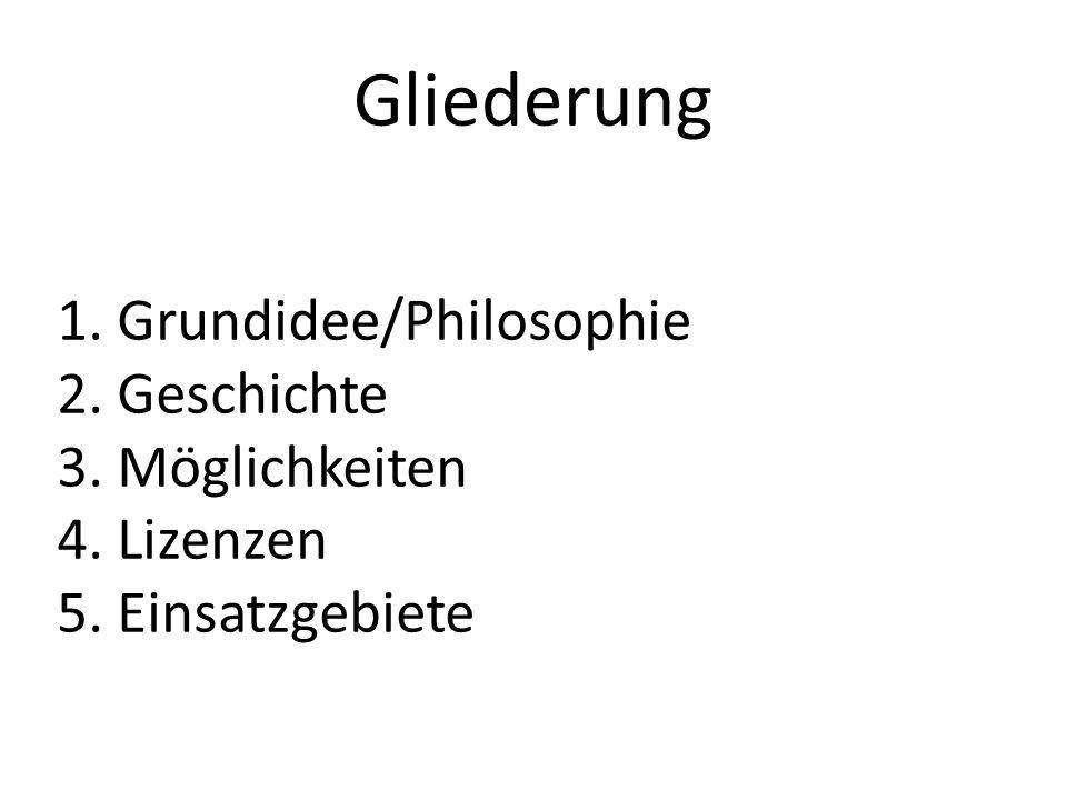 Gliederung 1.Grundidee/Philosophie 2.Geschichte 3.Möglichkeiten 4.Lizenzen 5.Einsatzgebiete