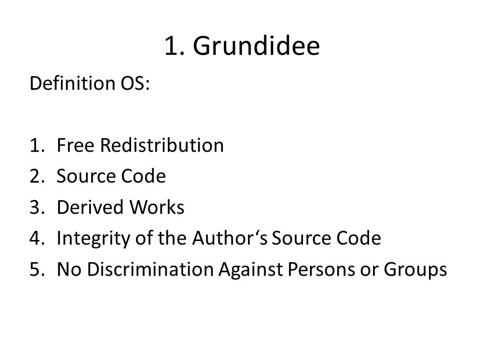 1. Grundidee Definition OS: 1.Free Redistribution 2.Source Code 3.Derived Works 4.Integrity of the Authors Source Code 5.No Discrimination Against Per