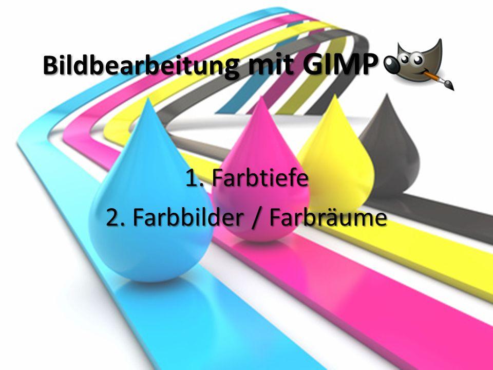 Bildbearbeitun g mit GIMP 1. Farbtiefe 2. Farbbilder / Farbräume