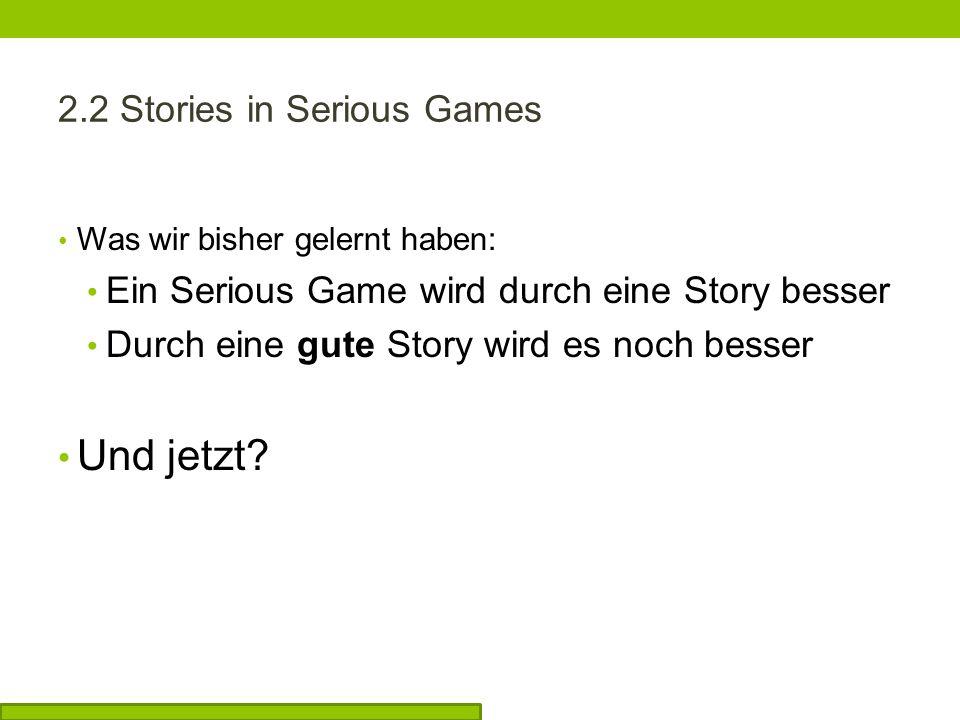 2.2 Stories in Serious Games Was wir bisher gelernt haben: Ein Serious Game wird durch eine Story besser Durch eine gute Story wird es noch besser Und jetzt