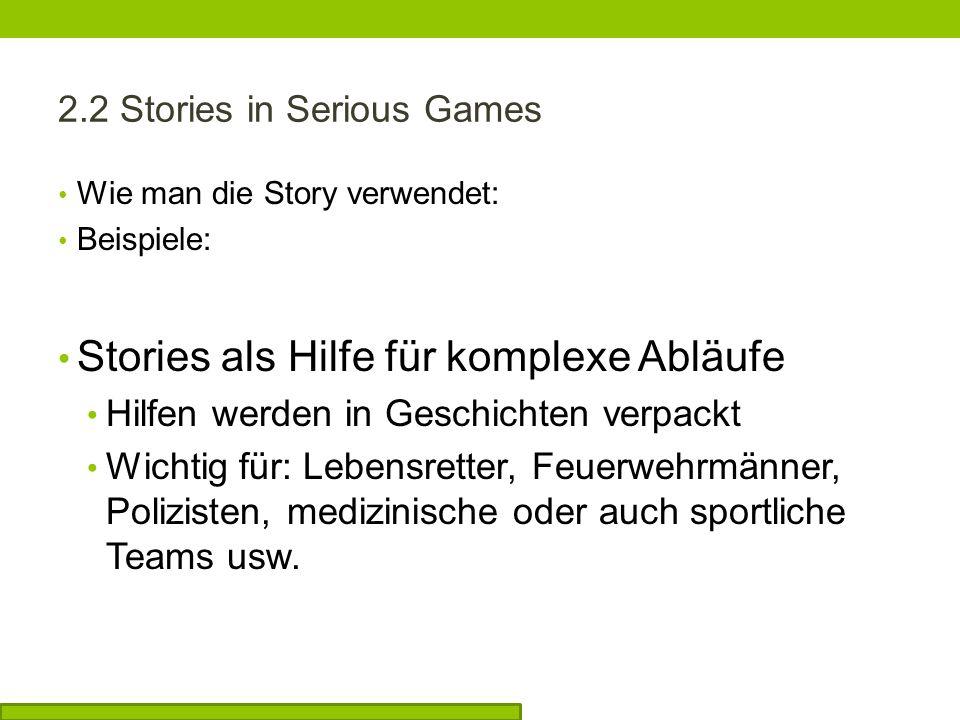 2.2 Stories in Serious Games Wie man die Story verwendet: Beispiele: Stories als Hilfe für komplexe Abläufe Hilfen werden in Geschichten verpackt Wichtig für: Lebensretter, Feuerwehrmänner, Polizisten, medizinische oder auch sportliche Teams usw.