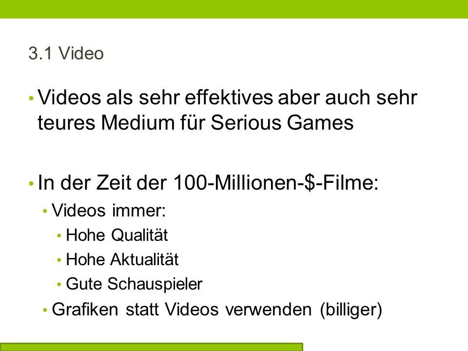 3.1 Video Videos als sehr effektives aber auch sehr teures Medium für Serious Games In der Zeit der 100-Millionen-$-Filme: Videos immer: Hohe Qualität Hohe Aktualität Gute Schauspieler Grafiken statt Videos verwenden (billiger)