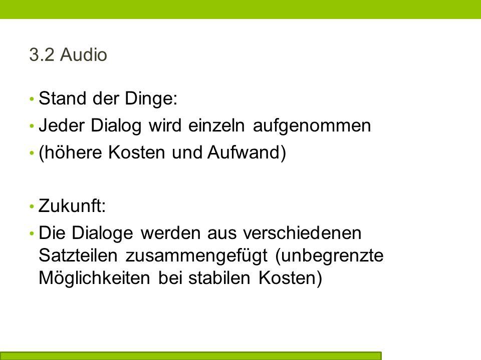 3.2 Audio Stand der Dinge: Jeder Dialog wird einzeln aufgenommen (höhere Kosten und Aufwand) Zukunft: Die Dialoge werden aus verschiedenen Satzteilen zusammengefügt (unbegrenzte Möglichkeiten bei stabilen Kosten)