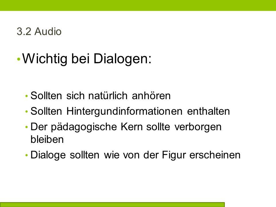 3.2 Audio Wichtig bei Dialogen: Sollten sich natürlich anhören Sollten Hintergundinformationen enthalten Der pädagogische Kern sollte verborgen bleiben Dialoge sollten wie von der Figur erscheinen