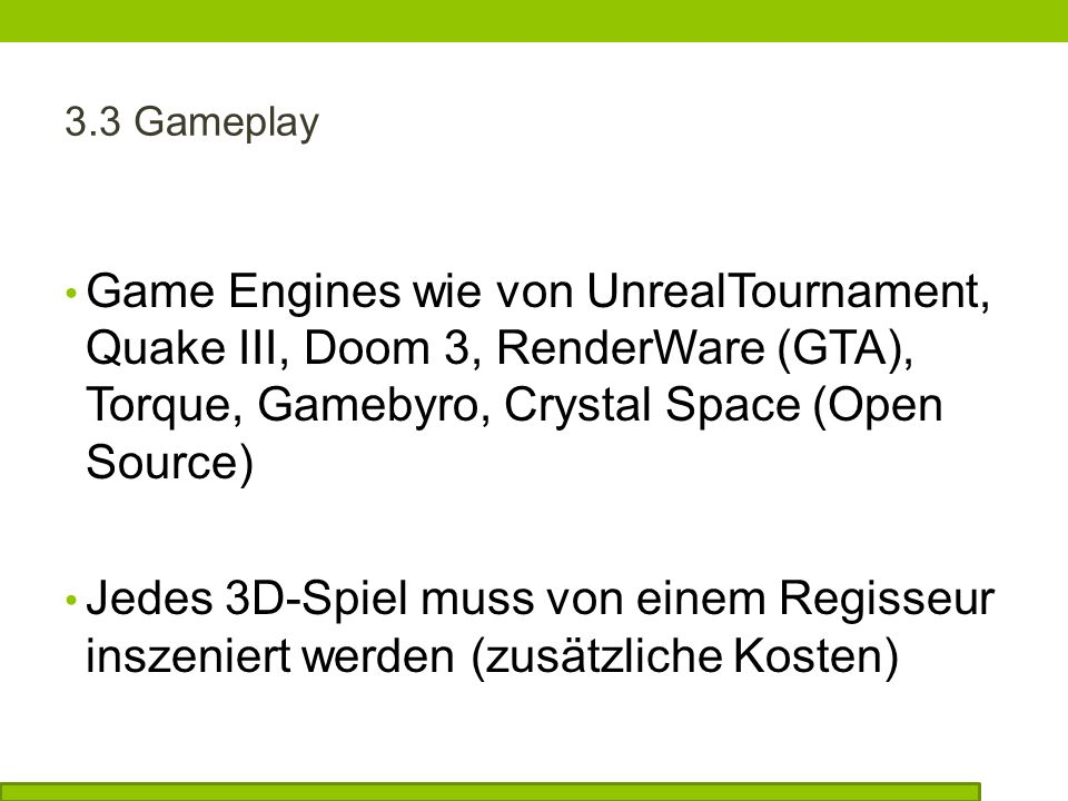 3.3 Gameplay Game Engines wie von UnrealTournament, Quake III, Doom 3, RenderWare (GTA), Torque, Gamebyro, Crystal Space (Open Source) Jedes 3D-Spiel muss von einem Regisseur inszeniert werden (zusätzliche Kosten)
