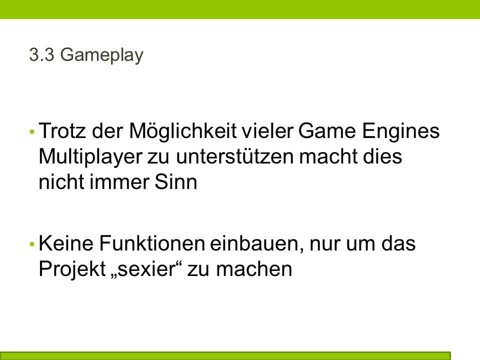 3.3 Gameplay Trotz der Möglichkeit vieler Game Engines Multiplayer zu unterstützen macht dies nicht immer Sinn Keine Funktionen einbauen, nur um das Projekt sexier zu machen