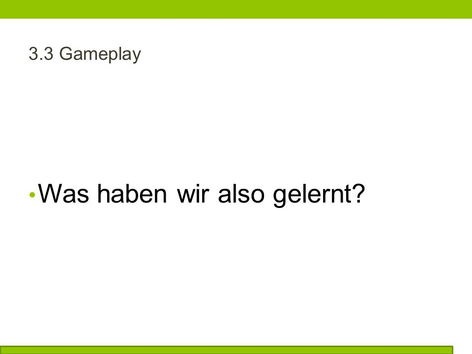 3.3 Gameplay Was haben wir also gelernt?