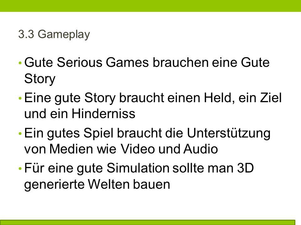 3.3 Gameplay Gute Serious Games brauchen eine Gute Story Eine gute Story braucht einen Held, ein Ziel und ein Hinderniss Ein gutes Spiel braucht die Unterstützung von Medien wie Video und Audio Für eine gute Simulation sollte man 3D generierte Welten bauen