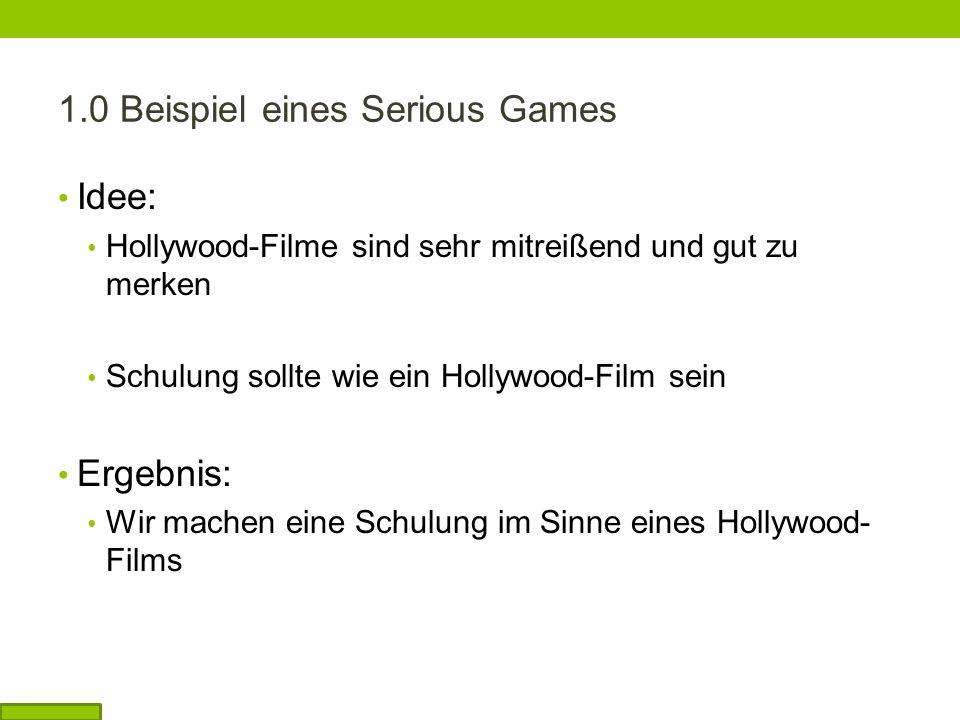 1.0 Beispiel eines Serious Games Idee: Hollywood-Filme sind sehr mitreißend und gut zu merken Schulung sollte wie ein Hollywood-Film sein Ergebnis: Wir machen eine Schulung im Sinne eines Hollywood- Films