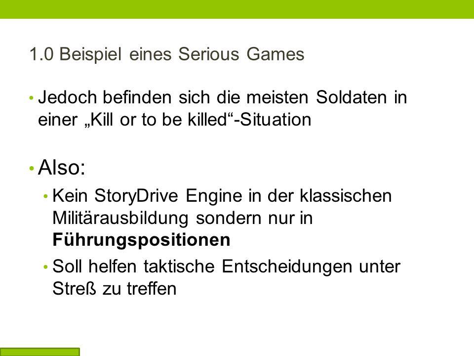1.0 Beispiel eines Serious Games Jedoch befinden sich die meisten Soldaten in einer Kill or to be killed-Situation Also: Kein StoryDrive Engine in der klassischen Militärausbildung sondern nur in Führungspositionen Soll helfen taktische Entscheidungen unter Streß zu treffen
