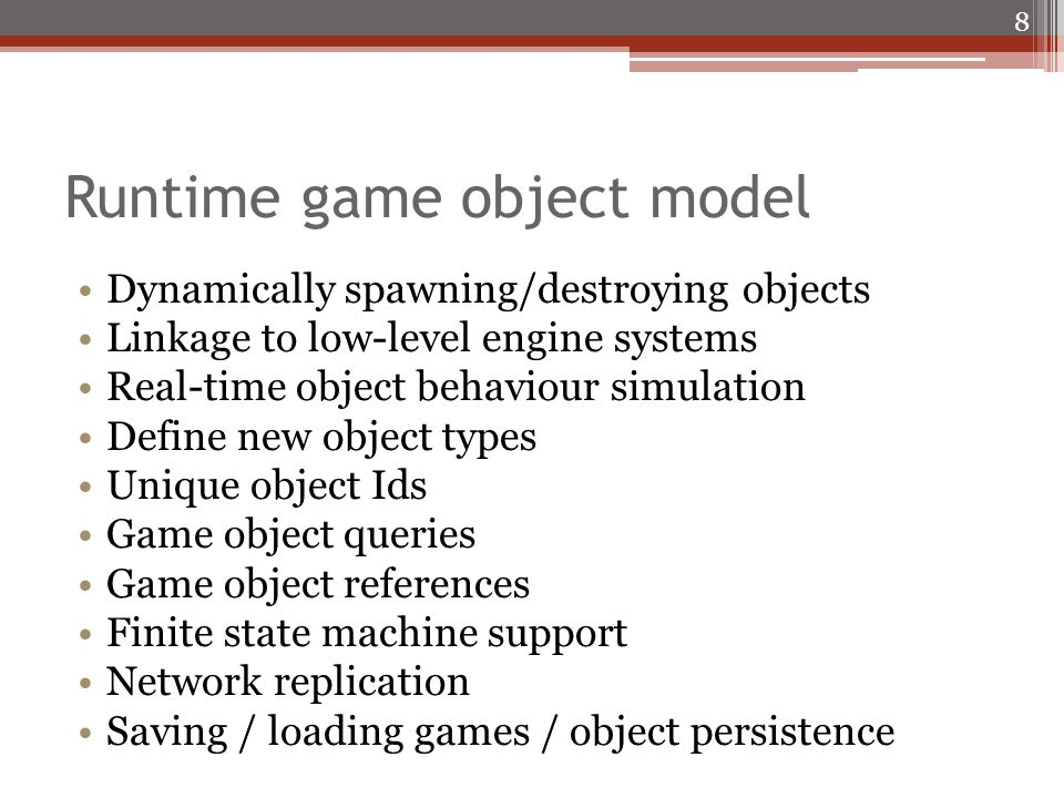 Runtime game object model Dynamically spawning/destroying objects Linkage to low-level engine systems Real-time object behaviour simulation Define new object types Unique object Ids Game object queries Game object references Finite state machine support Network replication Saving / loading games / object persistence 8