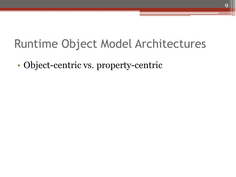 Runtime Object Model Architectures Object-centric vs. property-centric 9