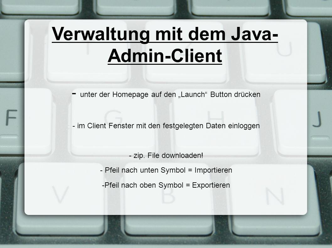 Verwaltung mit dem Java- Admin-Client - unter der Homepage auf den Launch Button drücken - im Client Fenster mit den festgelegten Daten einloggen - zi