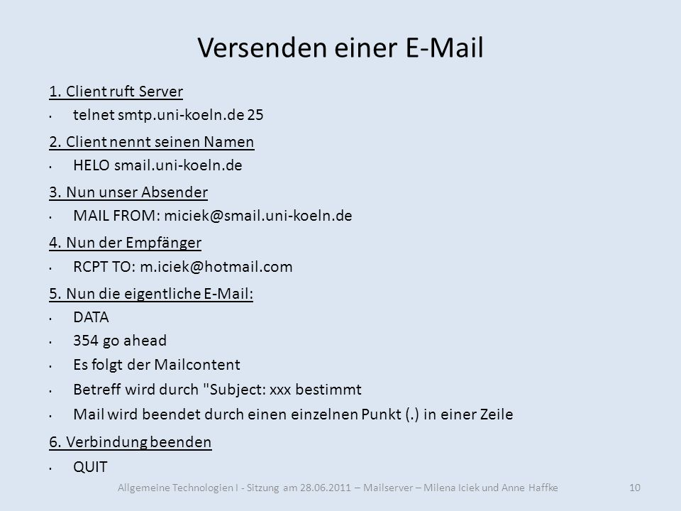 Versenden einer E-Mail 10 1. Client ruft Server telnet smtp.uni-koeln.de 25 2. Client nennt seinen Namen HELO smail.uni-koeln.de 3. Nun unser Absender