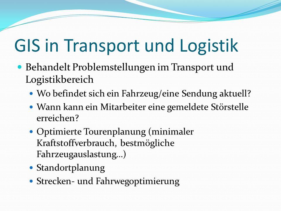 GIS in Transport und Logistik Behandelt Problemstellungen im Transport und Logistikbereich Wo befindet sich ein Fahrzeug/eine Sendung aktuell? Wann ka