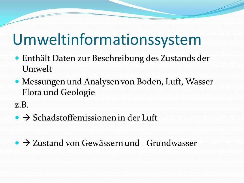 Umweltinformationssystem Enthält Daten zur Beschreibung des Zustands der Umwelt Messungen und Analysen von Boden, Luft, Wasser Flora und Geologie z.B.