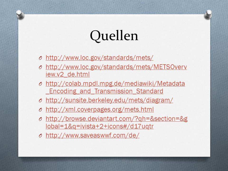 Quellen O http://www.loc.gov/standards/mets/ http://www.loc.gov/standards/mets/ O http://www.loc.gov/standards/mets/METSOverv iew.v2_de.html http://www.loc.gov/standards/mets/METSOverv iew.v2_de.html O http://colab.mpdl.mpg.de/mediawiki/Metadata _Encoding_and_Transmission_Standard http://colab.mpdl.mpg.de/mediawiki/Metadata _Encoding_and_Transmission_Standard O http://sunsite.berkeley.edu/mets/diagram/ http://sunsite.berkeley.edu/mets/diagram/ O http://xml.coverpages.org/mets.html http://xml.coverpages.org/mets.html O http://browse.deviantart.com/?qh=&section=&g lobal=1&q=ivista+2+icons#/d17uqtr http://browse.deviantart.com/?qh=&section=&g lobal=1&q=ivista+2+icons#/d17uqtr O http://www.saveaswwf.com/de/ http://www.saveaswwf.com/de/