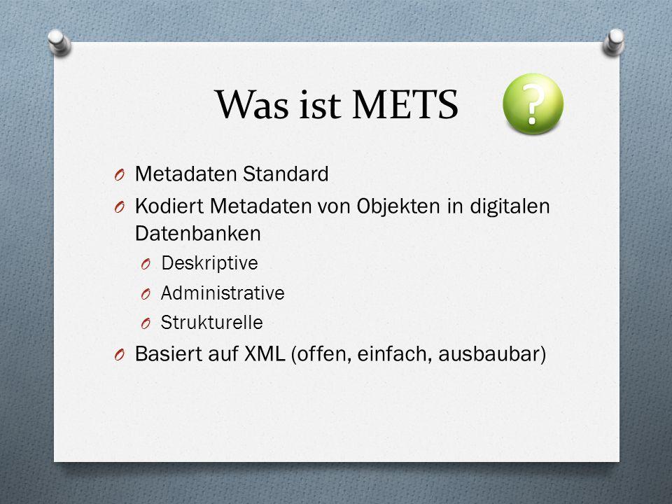 Was ist METS O Metadaten Standard O Kodiert Metadaten von Objekten in digitalen Datenbanken O Deskriptive O Administrative O Strukturelle O Basiert auf XML (offen, einfach, ausbaubar)