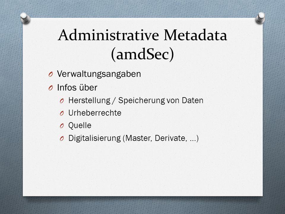 Administrative Metadata (amdSec) O Verwaltungsangaben O Infos über O Herstellung / Speicherung von Daten O Urheberrechte O Quelle O Digitalisierung (Master, Derivate, …)