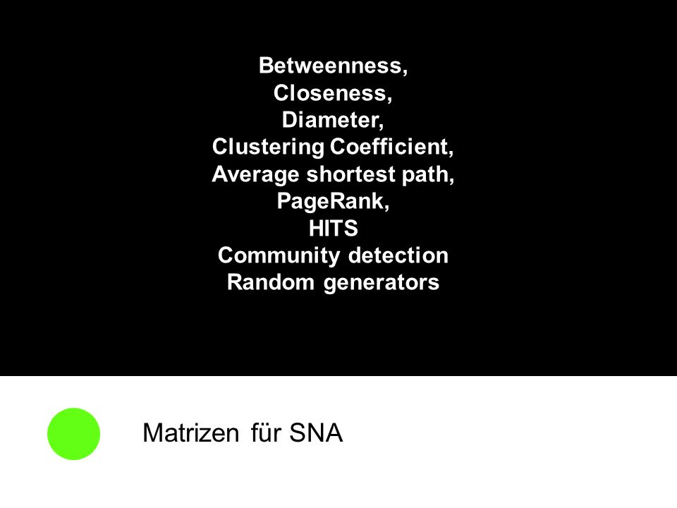 Matrizen für SNA Betweenness, Closeness, Diameter, Clustering Coefficient, Average shortest path, PageRank, HITS Community detection Random generators