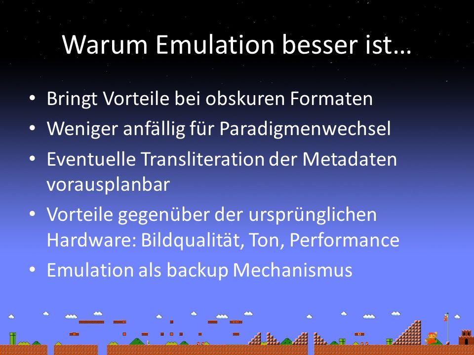 Warum Emulation besser ist… Bringt Vorteile bei obskuren Formaten Weniger anfällig für Paradigmenwechsel Eventuelle Transliteration der Metadaten vorausplanbar Vorteile gegenüber der ursprünglichen Hardware: Bildqualität, Ton, Performance Emulation als backup Mechanismus