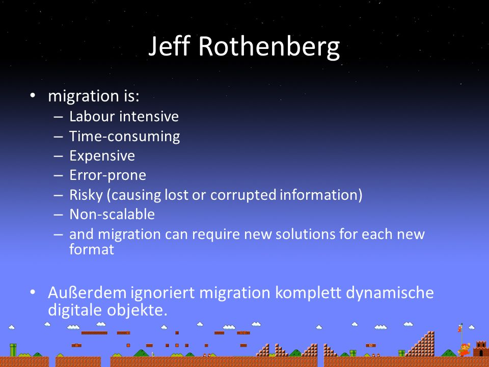 Jeff Rothenberg migration is: – Labour intensive – Time-consuming – Expensive – Error-prone – Risky (causing lost or corrupted information) – Non-scalable – and migration can require new solutions for each new format Außerdem ignoriert migration komplett dynamische digitale objekte.
