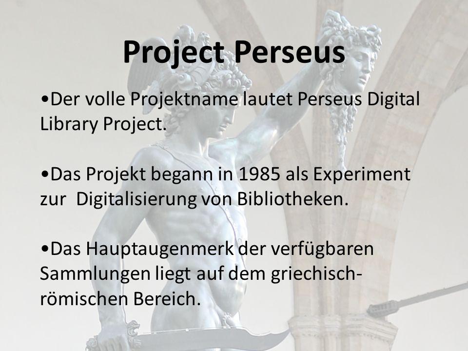 Project Perseus Der volle Projektname lautet Perseus Digital Library Project. Das Projekt begann in 1985 als Experiment zur Digitalisierung von Biblio