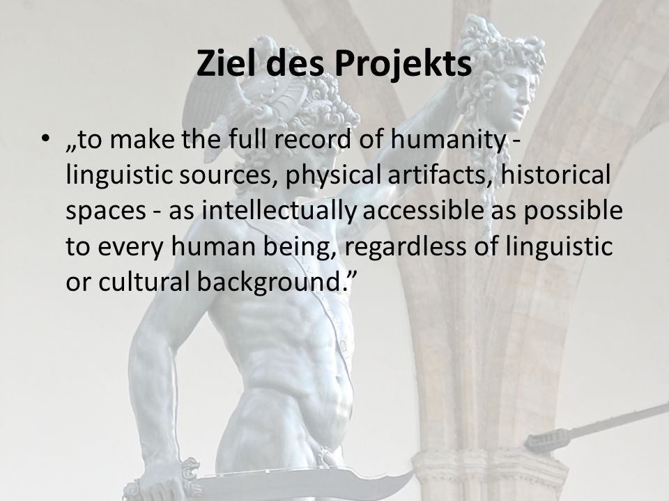 Ziel des Projekts to make the full record of humanity - linguistic sources, physical artifacts, historical spaces - as intellectually accessible as possible to every human being, regardless of linguistic or cultural background.