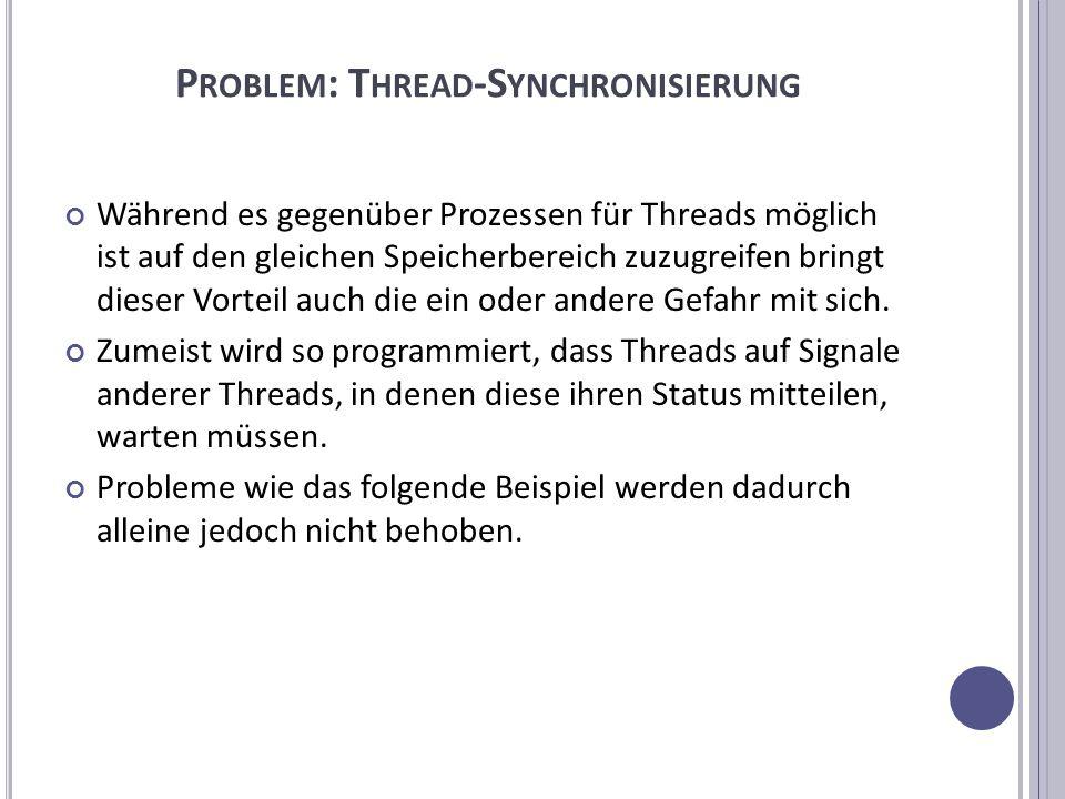 P ROBLEM : T HREAD -S YNCHRONISIERUNG Während es gegenüber Prozessen für Threads möglich ist auf den gleichen Speicherbereich zuzugreifen bringt dieser Vorteil auch die ein oder andere Gefahr mit sich.
