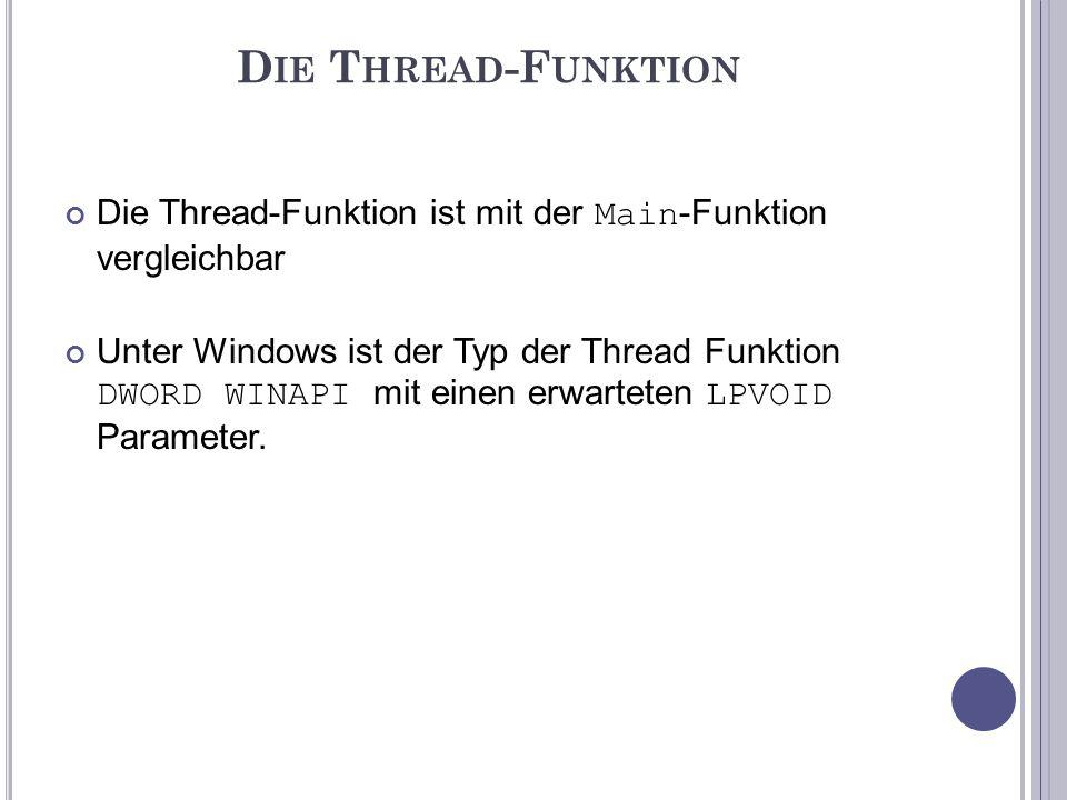 D IE T HREAD -F UNKTION (C ODE ) DWORD WINAPI Thread1(LPVOID pParameter) //Bsp.-Thread 1 { for(int i = 0; <= 10000; i++) printf( Thread 1 sagt: %d\n, i); //0-10000 anzeigen // Thread beenden.