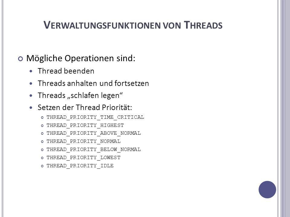 V ERWALTUNGSFUNKTIONEN VON T HREADS Mögliche Operationen sind: Thread beenden Threads anhalten und fortsetzen Threads schlafen legen Setzen der Thread Priorität: THREAD_PRIORITY_TIME_CRITICAL THREAD_PRIORITY_HIGHEST THREAD_PRIORITY_ABOVE_NORMAL THREAD_PRIORITY_NORMAL THREAD_PRIORITY_BELOW_NORMAL THREAD_PRIORITY_LOWEST THREAD_PRIORITY_IDLE