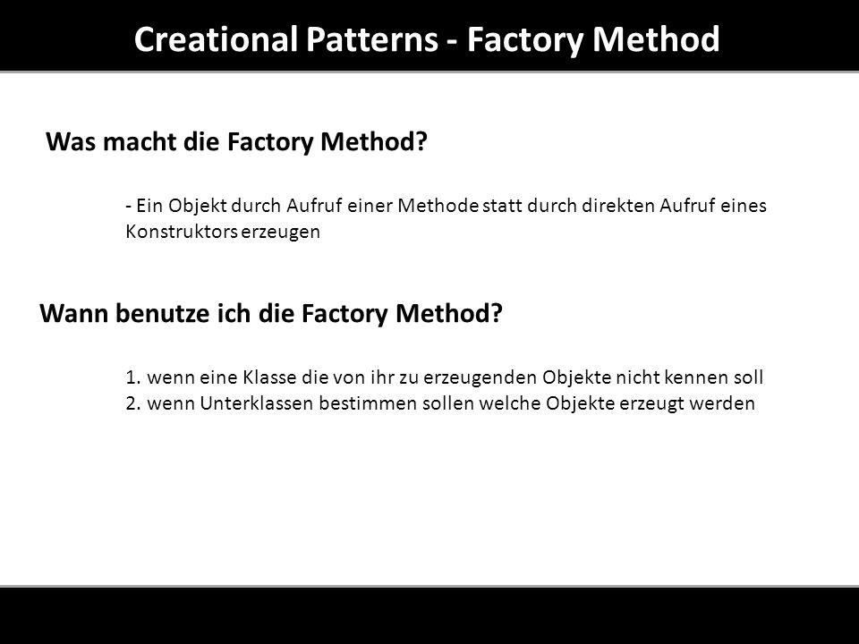 Creational Patterns - Factory Method Creator: deklariert die FactoryMethod um ein Produkt zu erzeugen ConcreteCreator: überschreibt die Fabrikmethode, um die entsprechenden Produkte zu erzeugen ConcreteProduct : definiert eine Schnittstelle für eine Produktart