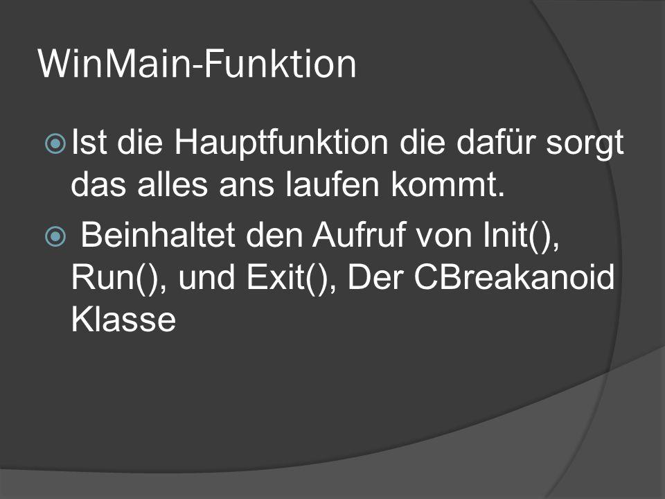 WinMain-Funktion Ist die Hauptfunktion die dafür sorgt das alles ans laufen kommt. Beinhaltet den Aufruf von Init(), Run(), und Exit(), Der CBreakanoi