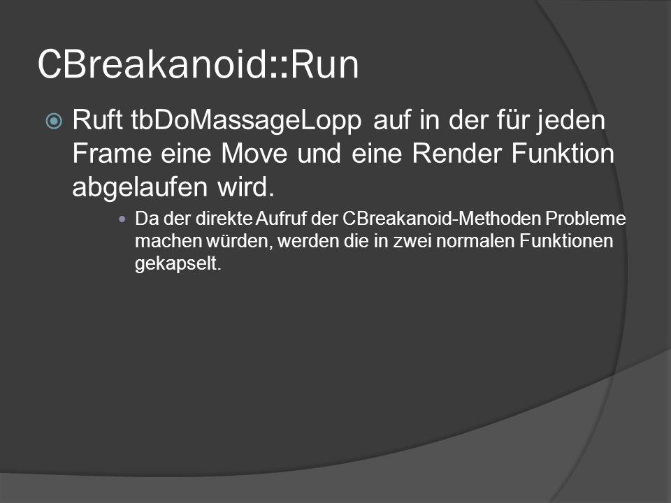 CBreakanoid::Run Ruft tbDoMassageLopp auf in der für jeden Frame eine Move und eine Render Funktion abgelaufen wird. Da der direkte Aufruf der CBreaka